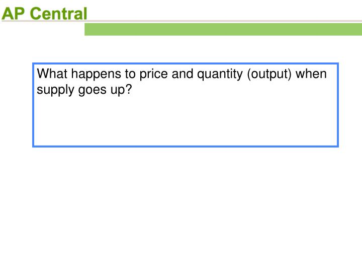 What happens to price and quantity (output) when supply goes up?