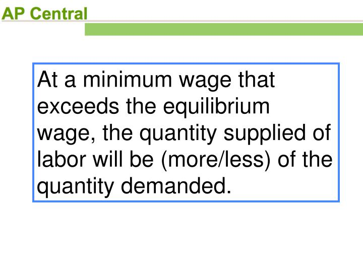 At a minimum wage that exceeds the equilibrium wage, the quantity supplied of labor will be (more/less) of the quantity demanded.