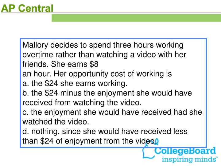 Mallory decides to spend three hours working overtime rather than watching a video with her friends. She earns $8