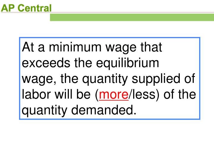 At a minimum wage that exceeds the equilibrium wage, the quantity supplied of labor will be (