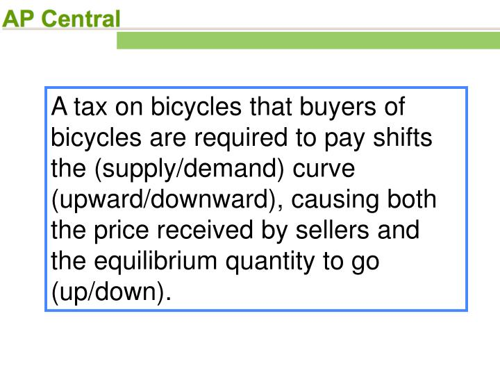 A tax on bicycles that buyers of bicycles are required to pay shifts the (supply/demand) curve (upward/downward), causing both the price received by sellers and the equilibrium quantity to go (up/down).