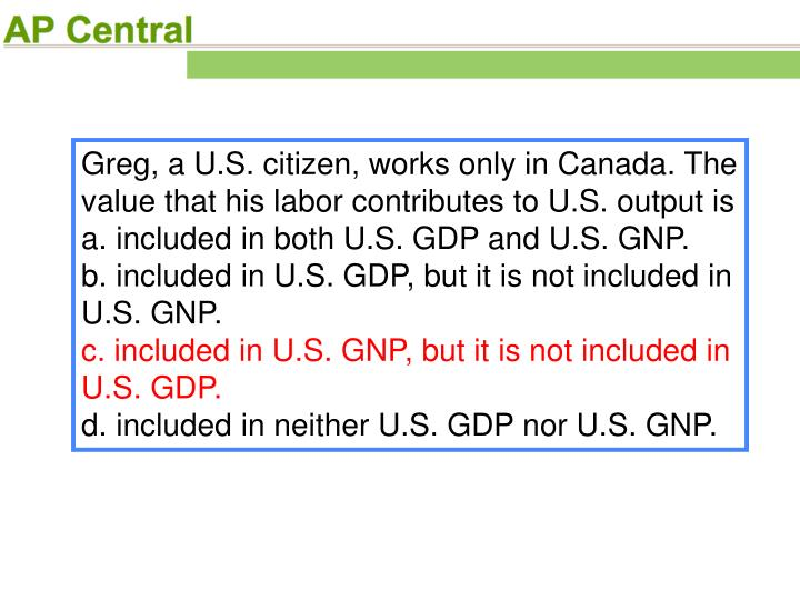 Greg, a U.S. citizen, works only in Canada. The value that his labor contributes to U.S. output is