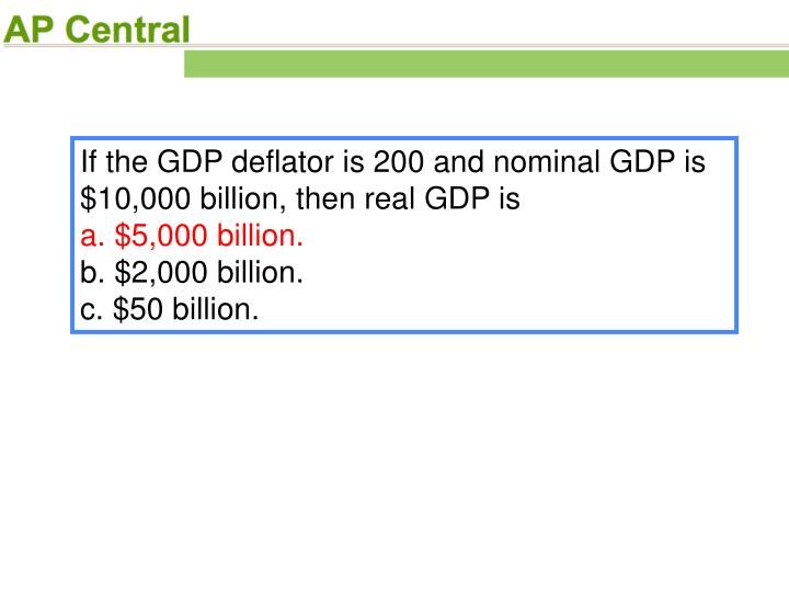 If the GDP deflator is 200 and nominal GDP is $10,000 billion, then real GDP is