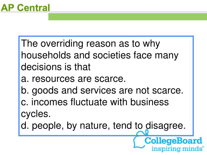 The overriding reason as to why households and societies face many decisions is that