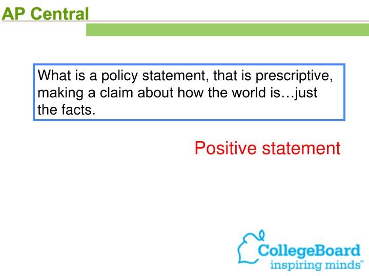 What is a policy statement, that is prescriptive, making a claim about how the world is…just the facts.