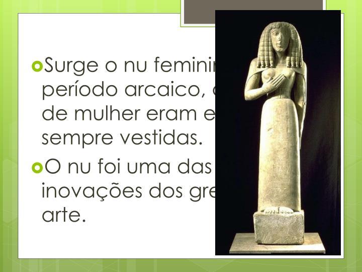 Surge o nu feminino pois, no período arcaico, as figuras de mulher eram esculpidas sempre vestidas.