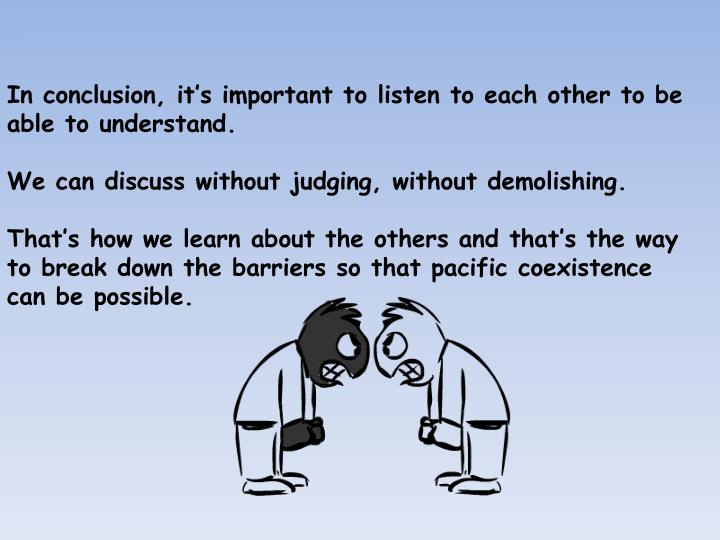 In conclusion, it's important to listen to each other to be able to understand.