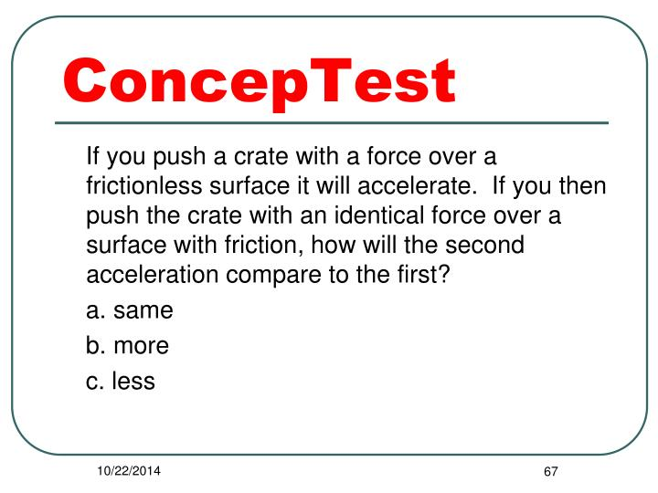 If you push a crate with a force over a frictionless surface it will accelerate.  If you then push the crate with an identical force over a surface with friction, how will the second acceleration compare to the first?