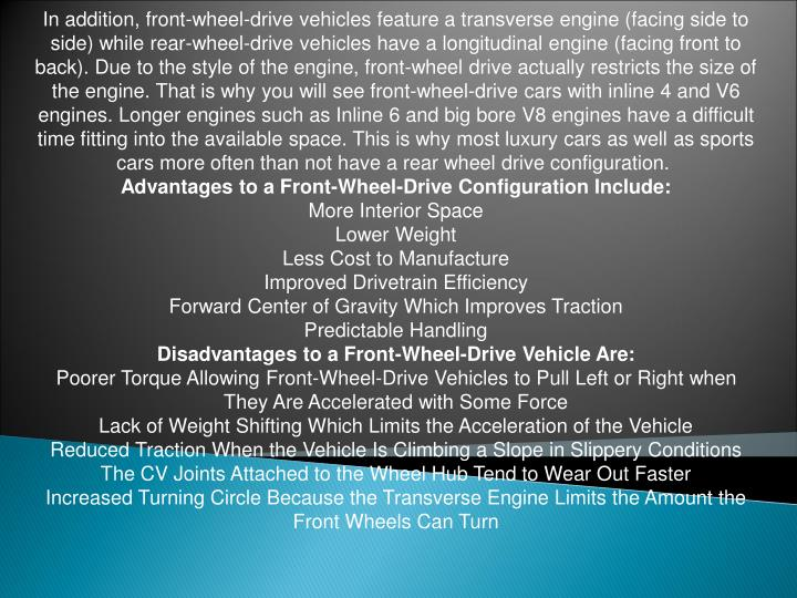 In addition, front-wheel-drive vehicles feature a transverse engine (facing side to side) while rear-wheel-drive vehicles have a longitudinal engine (facing front to back). Due to the style of the engine, front-wheel drive actually restricts the size of the engine. That is why you will see front-wheel-drive cars with inline 4 and V6 engines. Longer engines such as Inline 6 and big bore V8 engines have a difficult time fitting into the available space. This is why most luxury cars as well as sports cars more often than not have a rear wheel drive configuration.