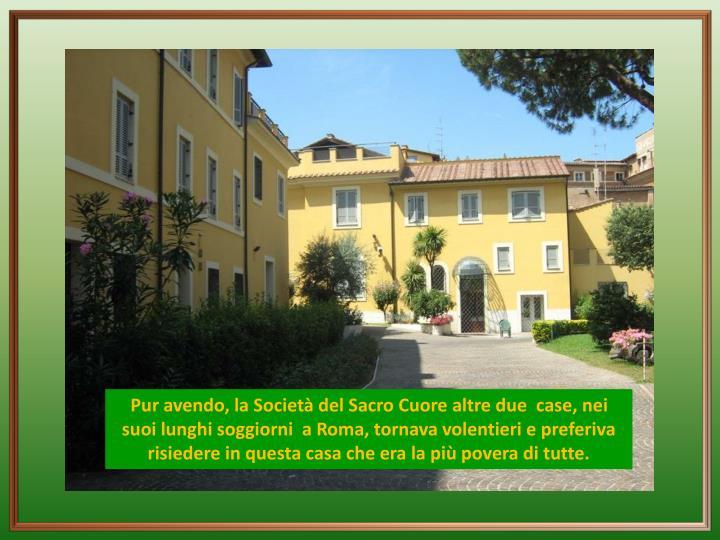 Pur avendo, la Società del Sacro Cuore altre due  case, nei suoi lunghi soggiorni  a Roma, tornava volentieri e preferiva risiedere in questa casa che era la più povera di tutte.
