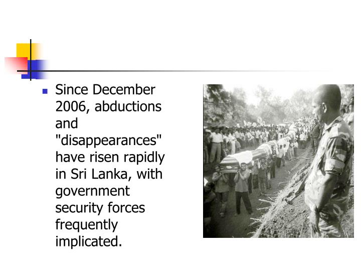 "Since December 2006, abductions and ""disappearances"" have risen rapidly in Sri Lanka, with government security forces frequently implicated."