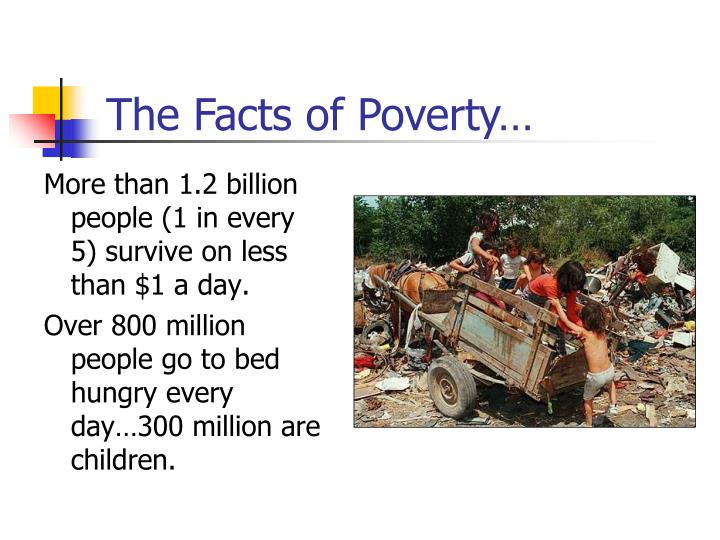More than 1.2 billion people (1 in every 5) survive on less than $1 a day.