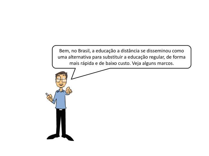 Bem, no Brasil, a educação a distância se disseminou como uma alternativa para substituir a educação regular, de forma mais rápida e de baixo custo. Veja alguns marcos.