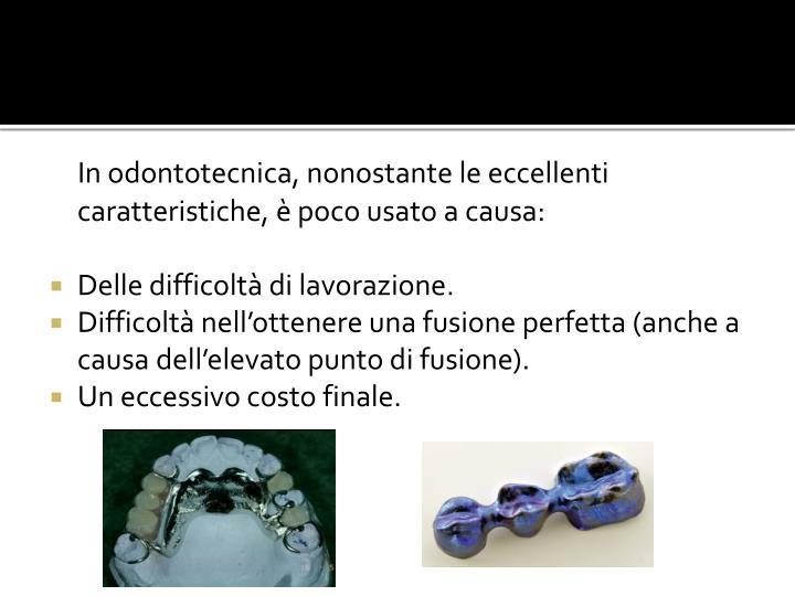 In odontotecnica, nonostante le eccellenti caratteristiche, è poco usato a causa: