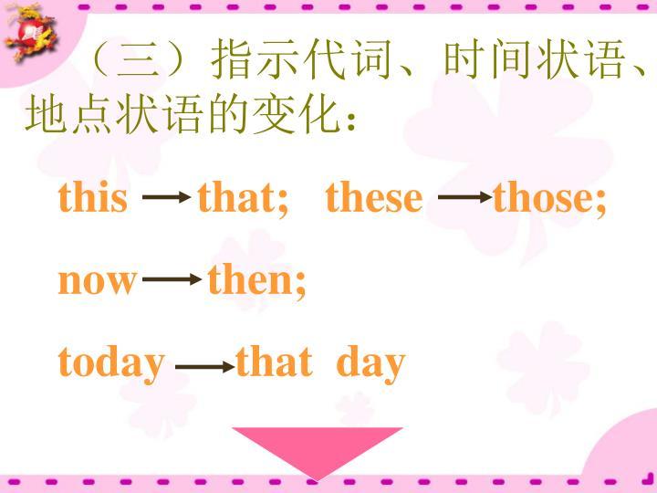 (三)指示代词、时间状语、地点状语的变化: