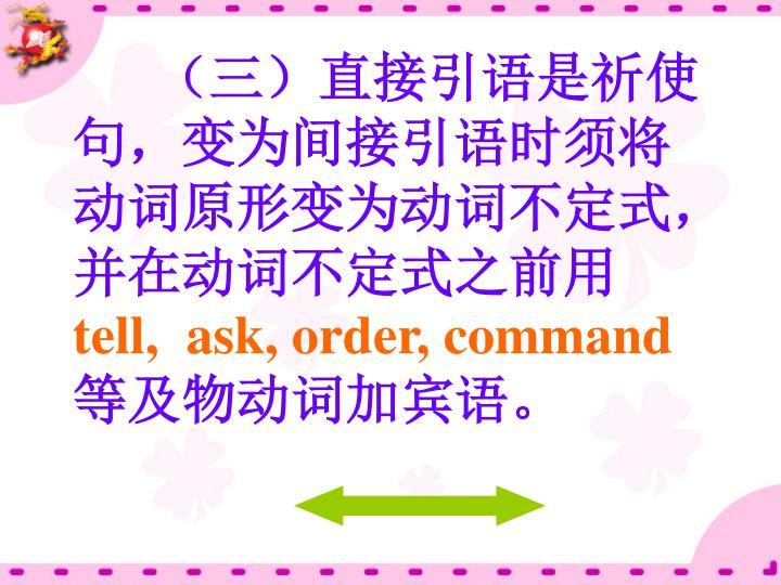 (三)直接引语是祈使句,变为间接引语时须将动词原形变为动词不定式,并在动词不定式之前用