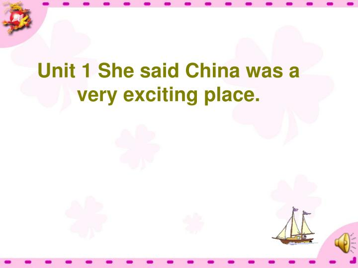 Unit 1 She said China was a very exciting place.