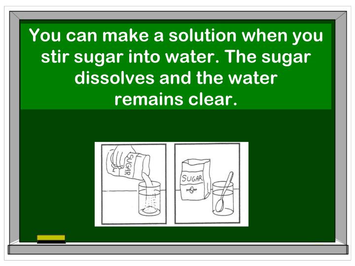 You can make a solution when you stir sugar into water. The sugar dissolves and the water
