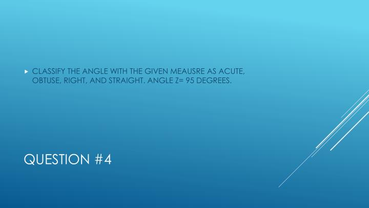 CLASSIFY THE ANGLE WITH THE GIVEN MEAUSRE AS ACUTE, OBTUSE, RIGHT, AND STRAIGHT. ANGLE Z= 95 DEGREES.