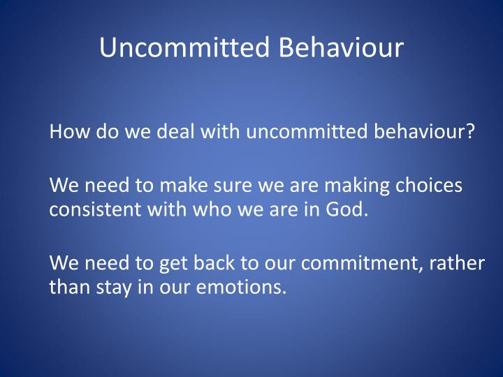 Uncommitted Behaviour