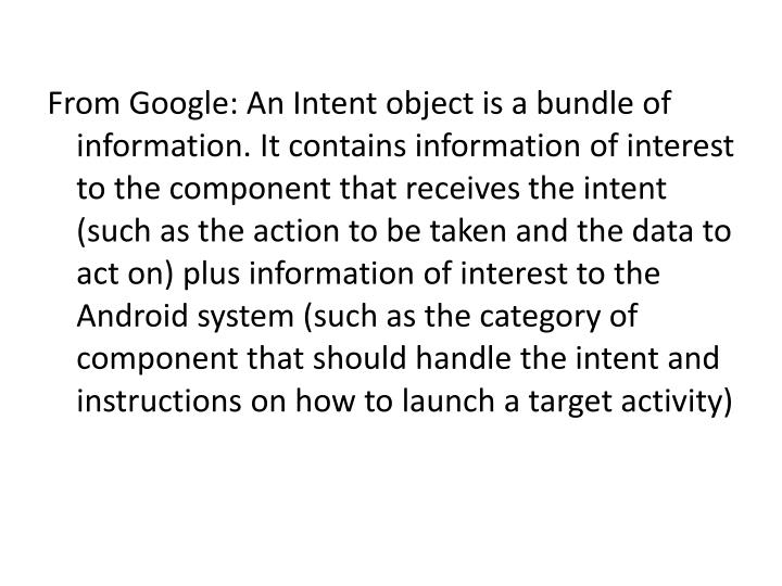 From Google: An Intent object is a bundle of information. It contains information of interest to the component that receives the intent (such as the action to be taken and the data to act on) plus information of interest to the Android system (such as the category of component that should handle the intent and instructions on how to launch a target activity)