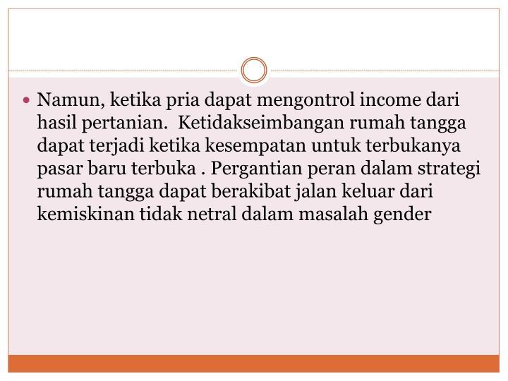 Namun, ketika pria dapat mengontrol income dari hasil pertanian.  Ketidakseimbangan rumah tangga dapat terjadi ketika kesempatan untuk terbukanya pasar baru terbuka . Pergantian peran dalam strategi rumah tangga dapat berakibat jalan keluar dari kemiskinan tidak netral dalam masalah gender