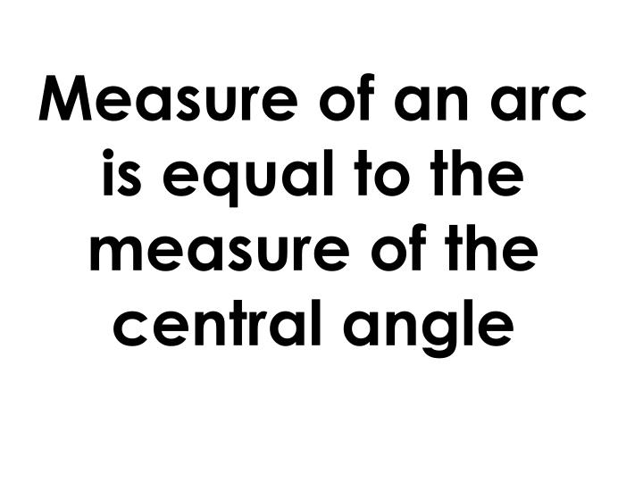 Measure of an arc is equal to the measure of the central angle