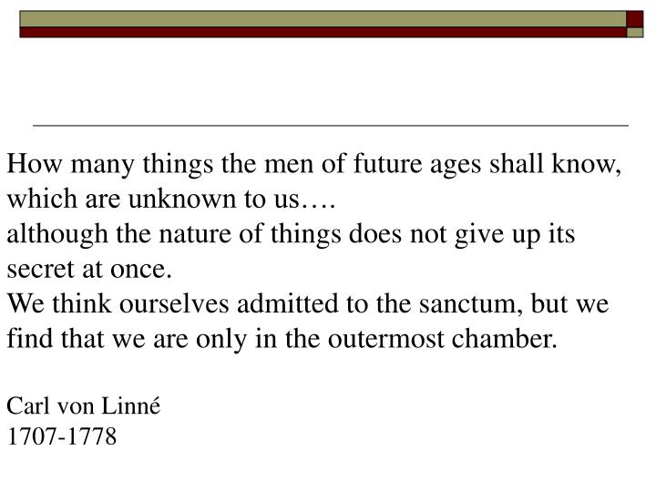 How many things the men of future ages shall know, which are unknown to us….