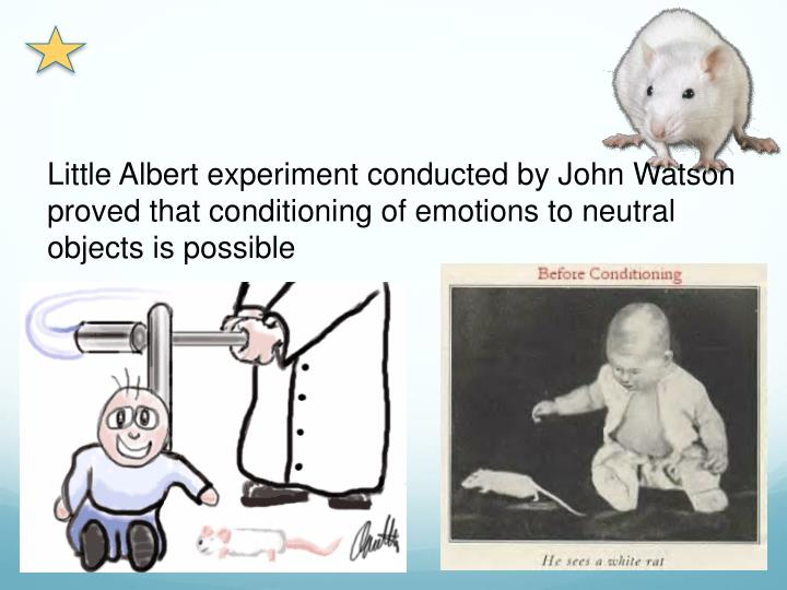 Little Albert experiment conducted by John Watson proved that conditioning of emotions to neutral objects is possible