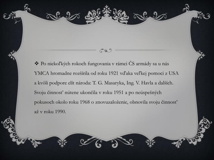 Po niekoľkých rokoch fungovania v rámci ČS armády sa u nás YMCA hromadne rozšírila od roku 1921 vďaka veľkej pomoci z USA a kvôli podpore elít národa: T. G. Masaryka, Ing. V. Havla a dalších. Svoju činnosť nútene ukončila v roku 1951 a po neúspešných pokusoch okolo roku 1968 o znovuzaloženie, obnovila svoju činnosť až v roku 1990.