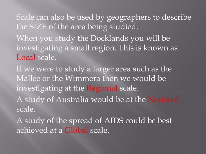 Scale can also be used by geographers to describe the SIZE of the area being studied.