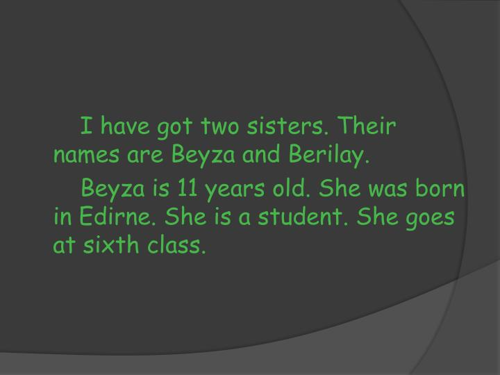 I have got two sisters. Their names are Beyza and Berilay.