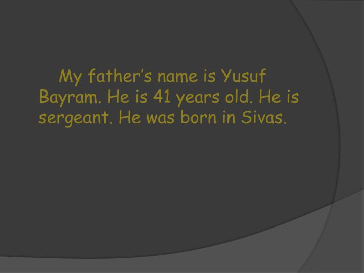 My father's name is Yusuf Bayram. He is 41 years old. He is sergeant. He was born in Sivas.