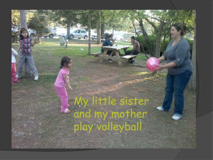 My little sister and my mother play volleyball