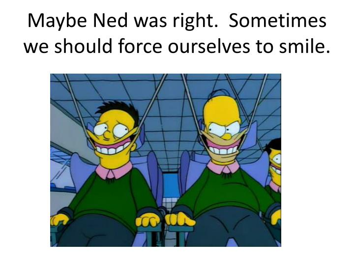 Maybe Ned was right.  Sometimes we should force ourselves to smile.