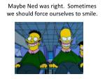 maybe ned was right sometimes we should force ourselves to smile