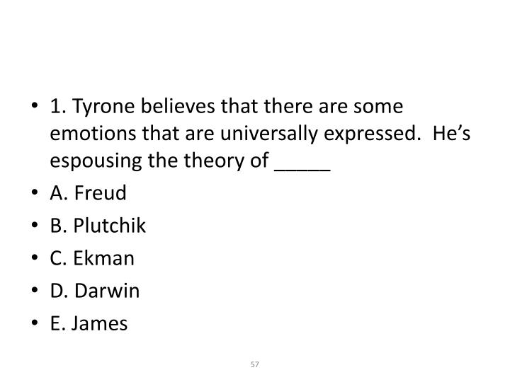 1. Tyrone believes that there are some emotions that are universally expressed.  He's espousing the theory of _____