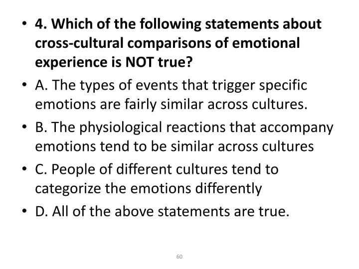 4. Which of the following statements about cross-cultural comparisons of emotional experience is NOT true?