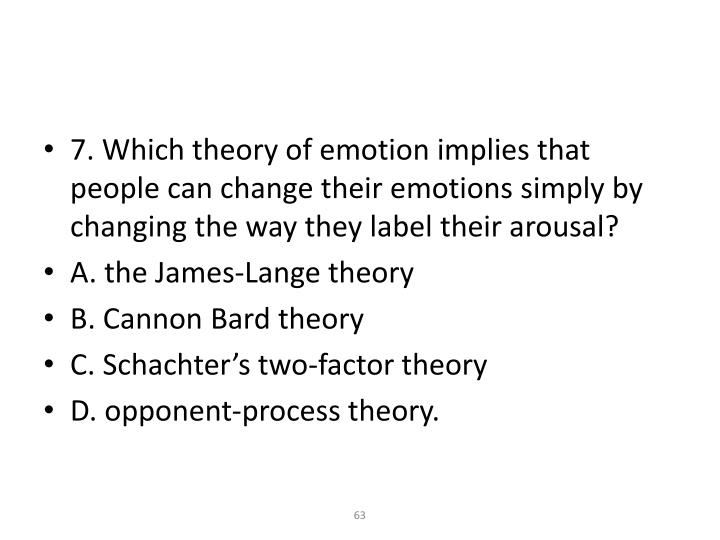 7. Which theory of emotion implies that people can change their emotions simply by changing the way they label their arousal?