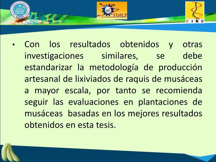 Con los resultados obtenidos y otras investigaciones similares, se debe estandarizar la metodología de producción artesanal de lixiviados de raquis de musáceas a mayor escala, por tanto se recomienda seguir las evaluaciones en plantaciones de musáceas  basadas en los mejores resultados obtenidos en esta tesis.