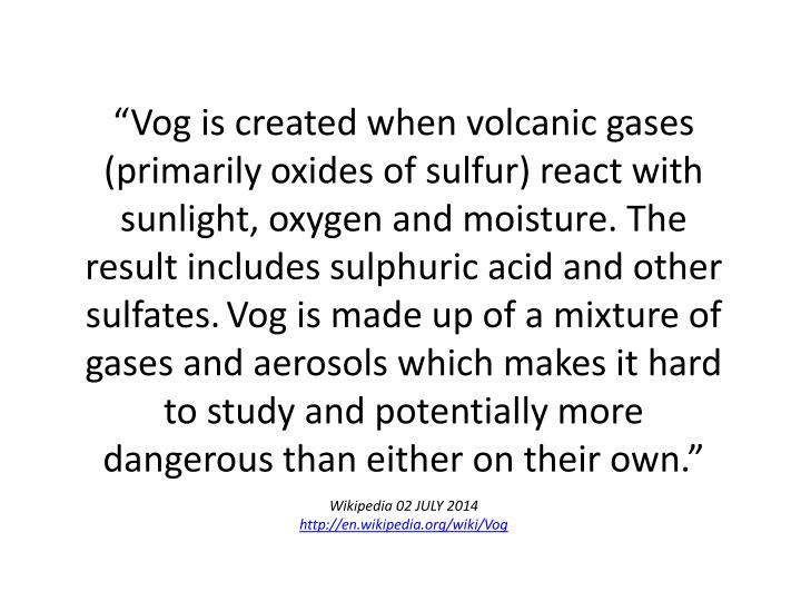 """Vog is created when volcanic gases (primarily oxides of sulfur) react with sunlight, oxygen and m..."