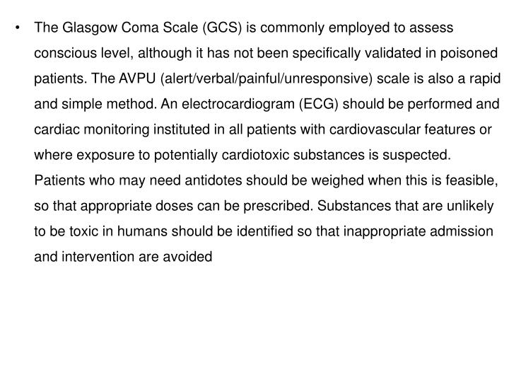 The Glasgow Coma Scale (GCS) is commonly employed to assess conscious level, although it has not been specifically validated in poisoned patients. The AVPU (alert/verbal/painful/unresponsive) scale is also a rapid and simple method. An electrocardiogram (ECG) should be performed and cardiac monitoring instituted in all patients with cardiovascular features or where exposure to potentially cardiotoxic substances is suspected. Patients who may need antidotes should be weighed when this is feasible, so that appropriate doses can be prescribed. Substances that are unlikely to be toxic in humans should be identified so that inappropriate admission and intervention are avoided