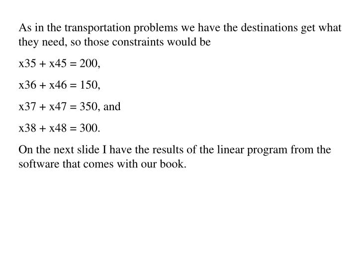 As in the transportation problems we have the destinations get what they need, so those constraints would be