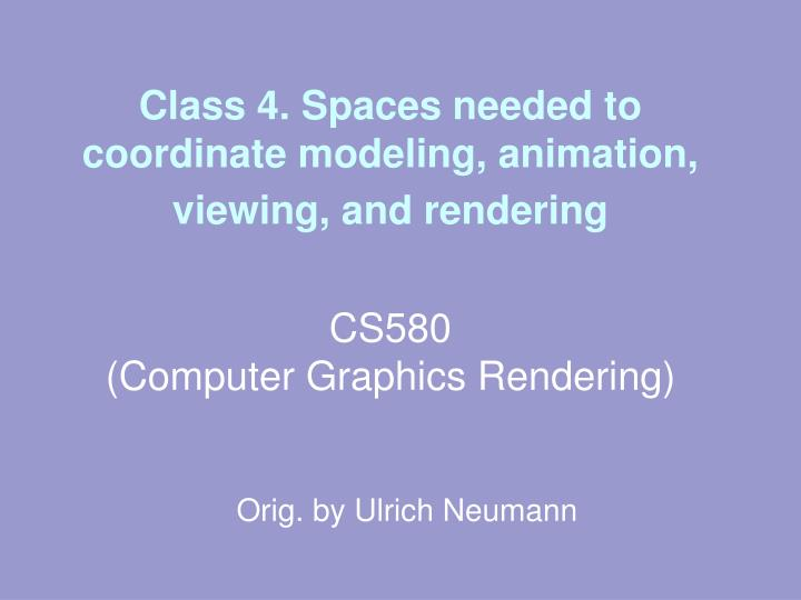 Class 4. Spaces needed to coordinate modeling, animation, viewing, and rendering