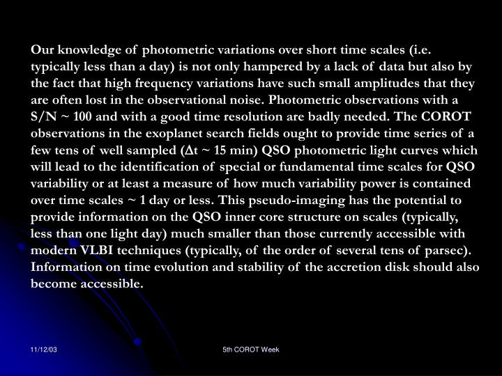 Our knowledge of photometric variations over short time scales (i.e. typically less than a day) is not only hampered by a lack of data but also by the fact that high frequency variations have such small amplitudes that they are often lost in the observational noise. Photometric observations with a S/N ~ 100 and with a good time resolution are badly needed. The COROT observations in the exoplanet search fields ought to provide time series of a few tens of well sampled (