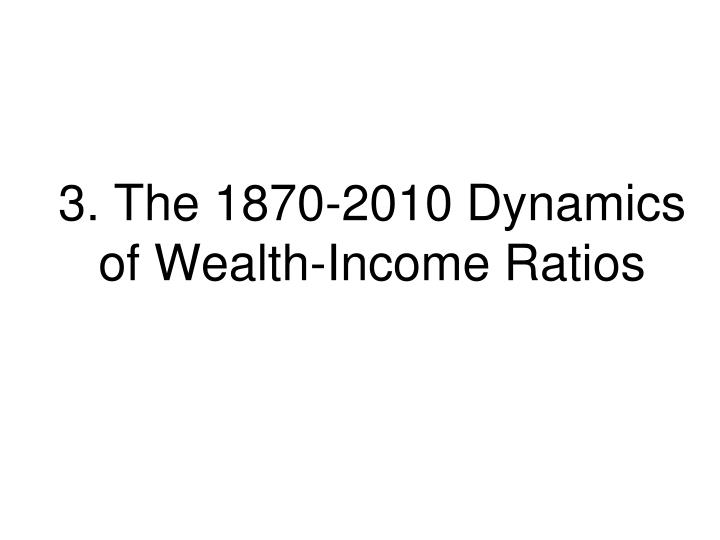 3. The 1870-2010 Dynamics of Wealth-Income Ratios