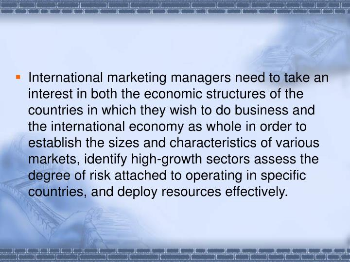 International marketing managers need to take an interest in both the economic structures of the countries in which they wish to do business and the international economy as whole in order to establish the sizes and characteristics of various markets, identify high-growth sectors assess the degree of risk attached to operating in specific countries, and deploy resources effectively.