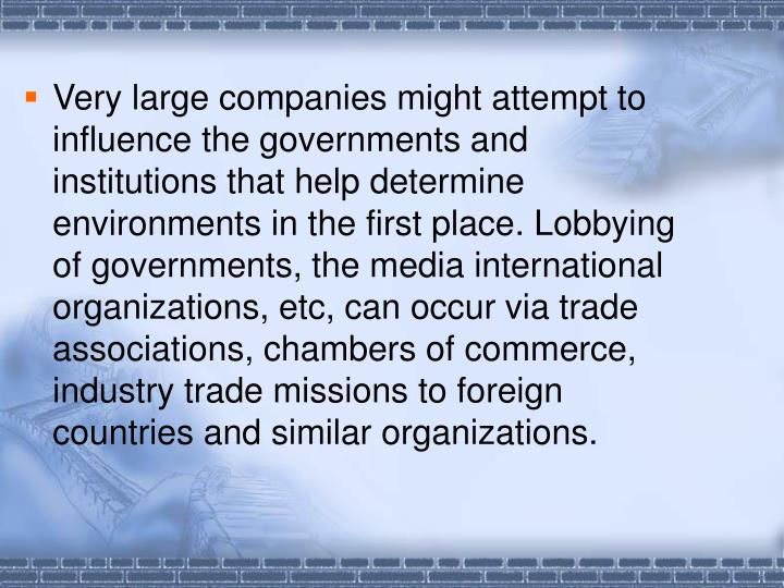 Very large companies might attempt to influence the governments and institutions that help determine environments in the first place. Lobbying of governments, the media international organizations, etc, can occur via trade associations, chambers of commerce, industry trade missions to foreign countries and similar organizations.