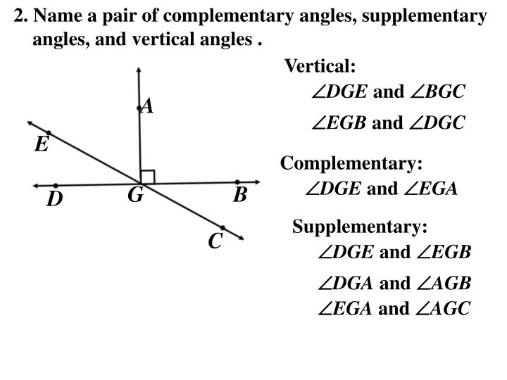 2. Name a pair of complementary angles, supplementary angles, and vertical angles .