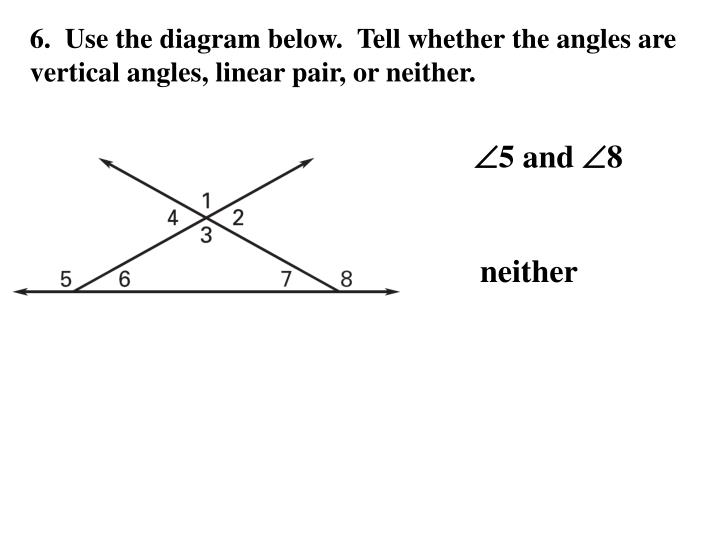 6.  Use the diagram below.  Tell whether the angles are vertical angles, linear pair, or neither.